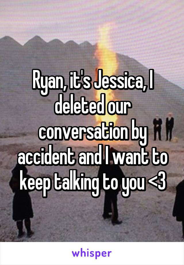 Ryan, it's Jessica, I deleted our conversation by accident and I want to keep talking to you <3