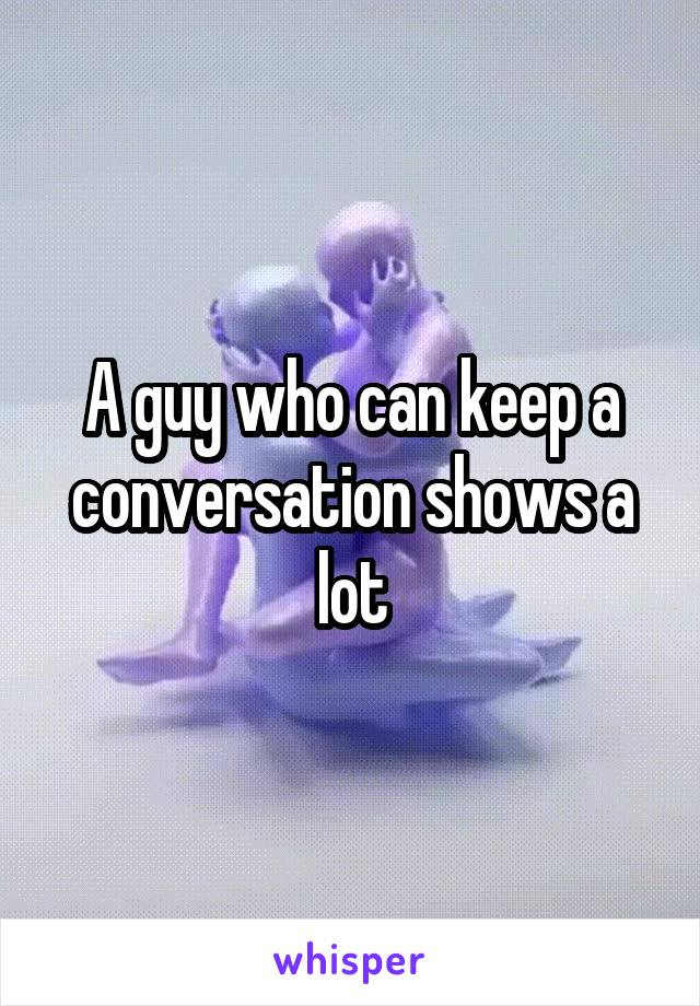 A guy who can keep a conversation shows a lot