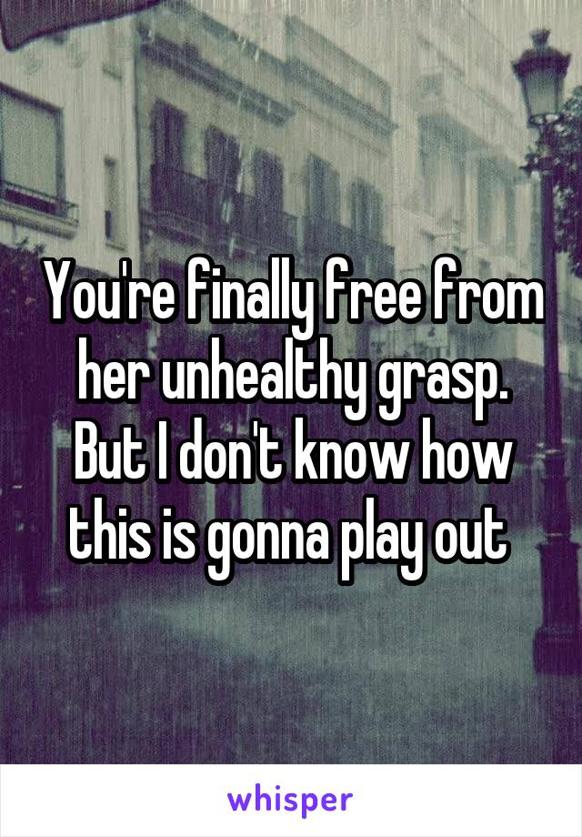 You're finally free from her unhealthy grasp. But I don't know how this is gonna play out