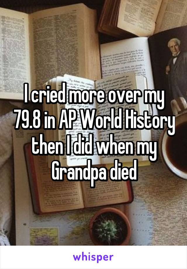 I cried more over my 79.8 in AP World History then I did when my Grandpa died