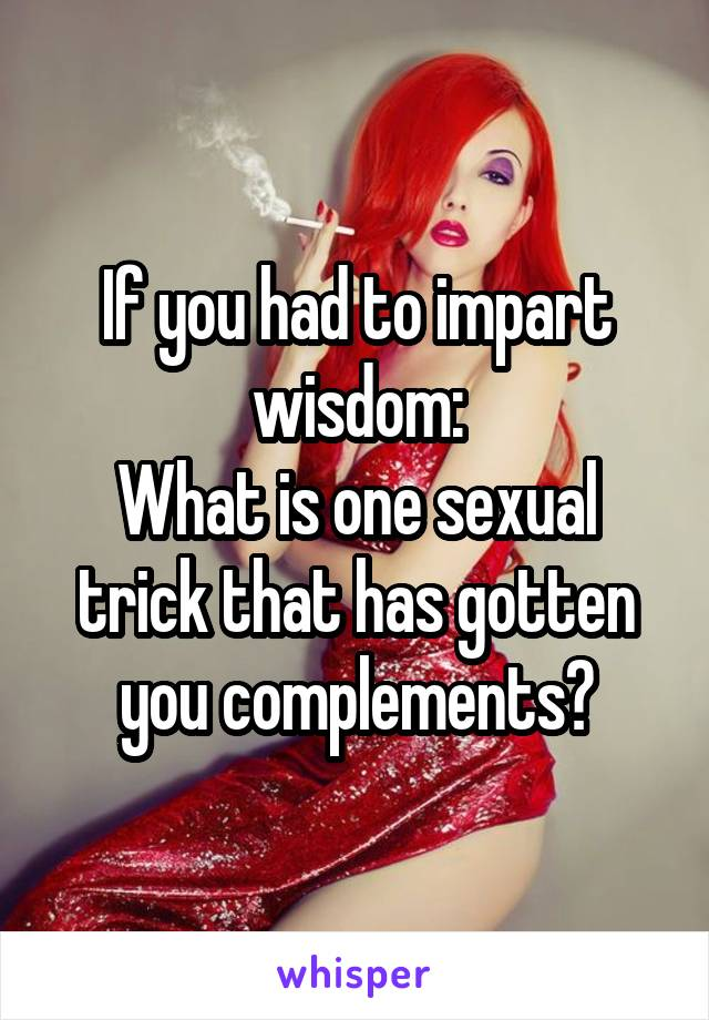 If you had to impart wisdom: What is one sexual trick that has gotten you complements?