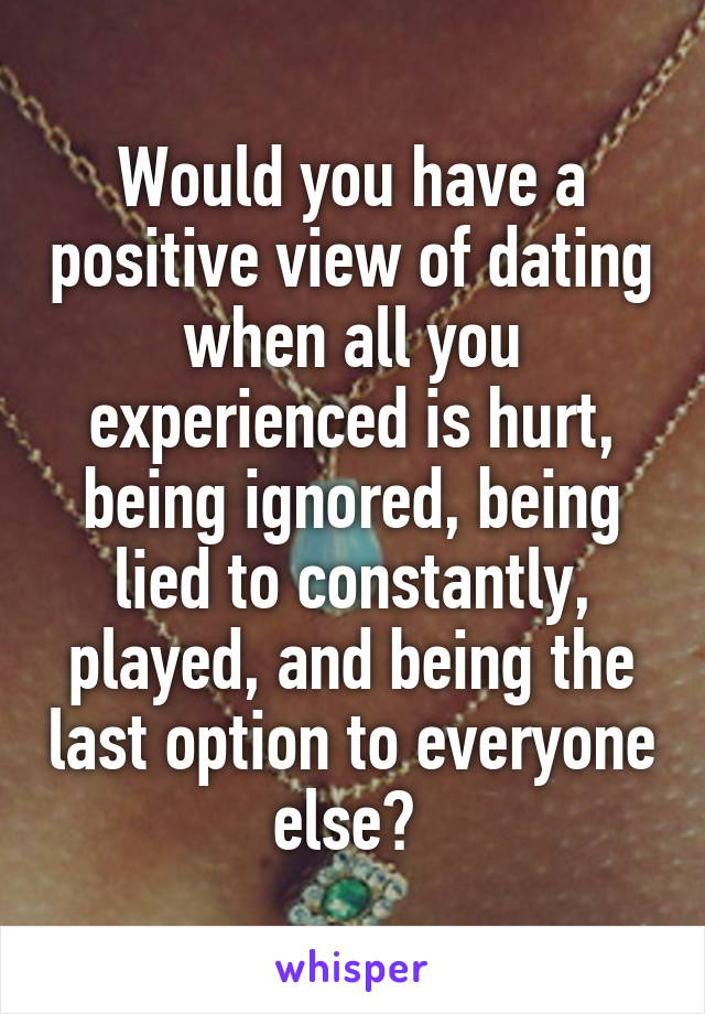 Would you have a positive view of dating when all you experienced is hurt, being ignored, being lied to constantly, played, and being the last option to everyone else?