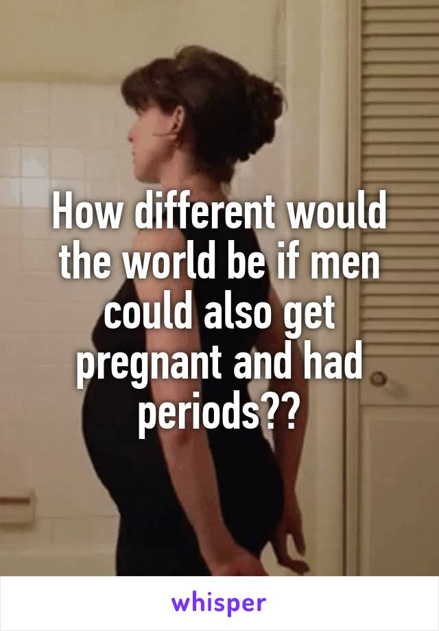 How different would the world be if men could also get pregnant and had periods??