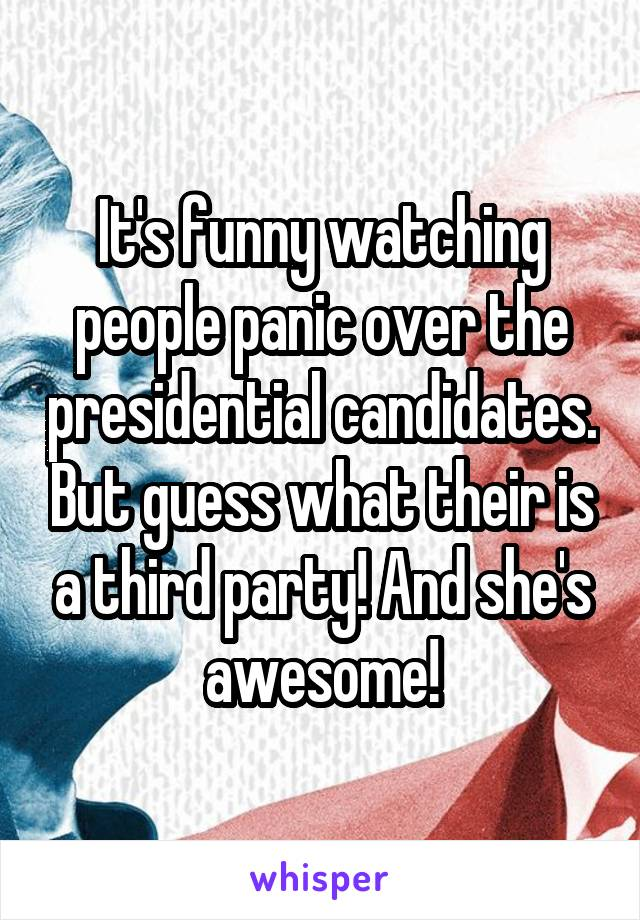 It's funny watching people panic over the presidential candidates. But guess what their is a third party! And she's awesome!