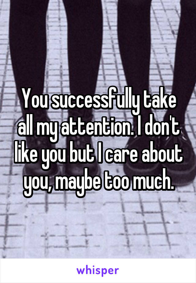 You successfully take all my attention. I don't like you but I care about you, maybe too much.
