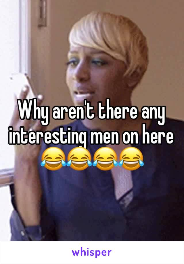 Why aren't there any interesting men on here 😂😂😂😂