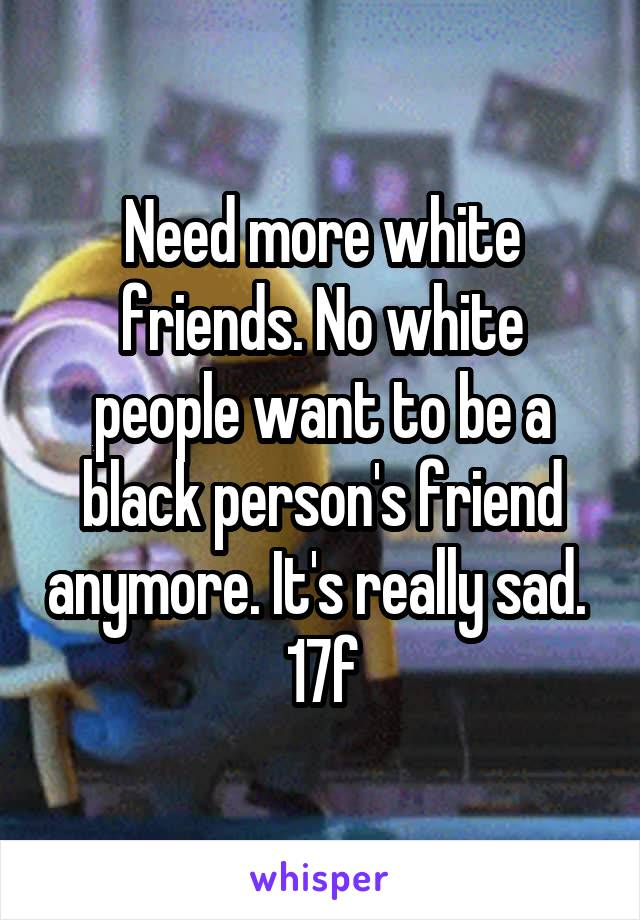 Need more white friends. No white people want to be a black person's friend anymore. It's really sad.  17f