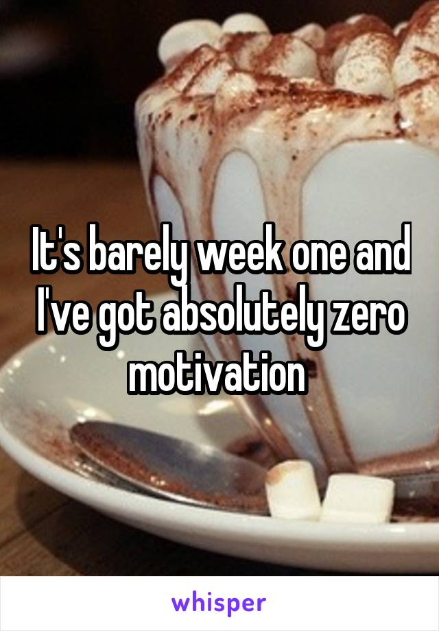 It's barely week one and I've got absolutely zero motivation