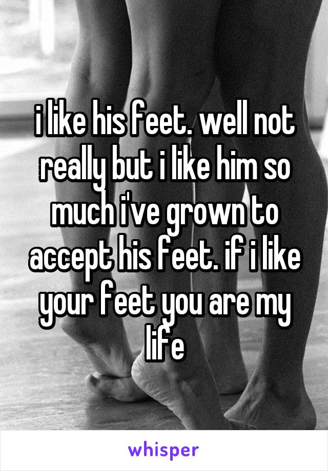 i like his feet. well not really but i like him so much i've grown to accept his feet. if i like your feet you are my life