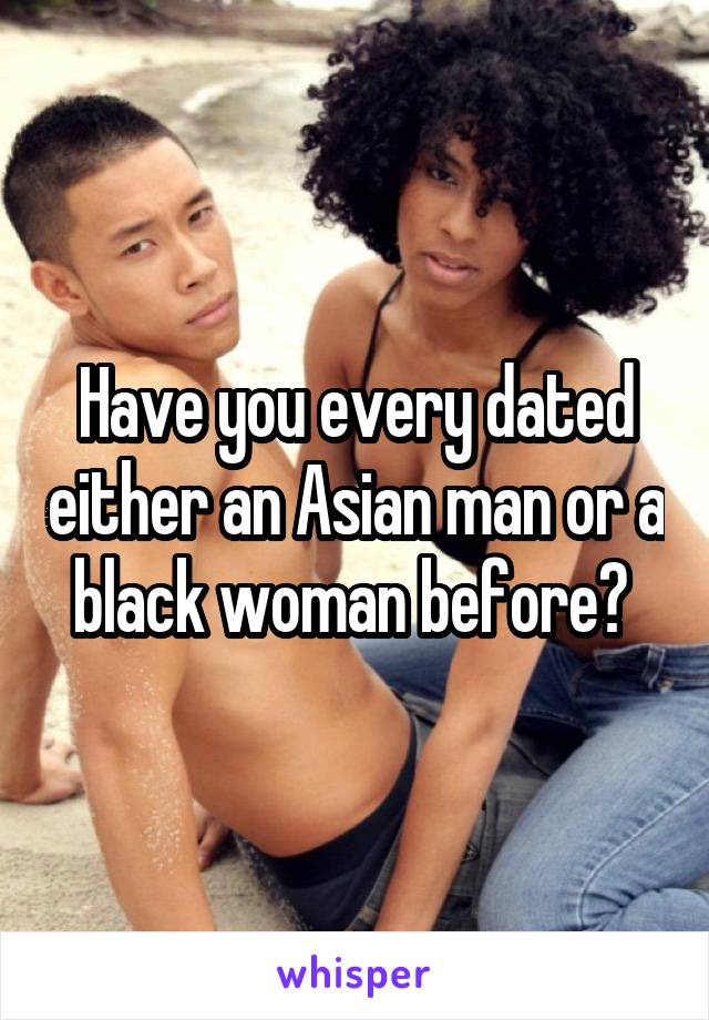 Have you every dated either an Asian man or a black woman before?
