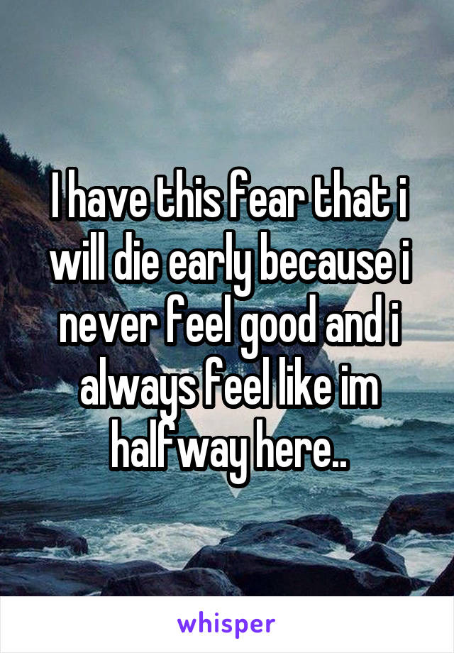 I have this fear that i will die early because i never feel good and i always feel like im halfway here..
