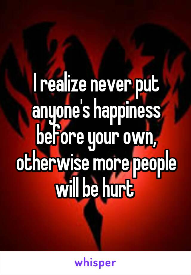 I realize never put anyone's happiness before your own, otherwise more people will be hurt
