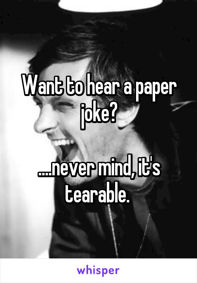 Want to hear a paper joke?  ....never mind, it's tearable.