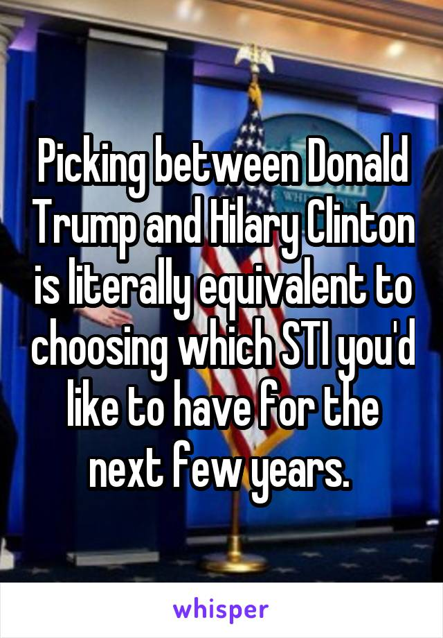 Picking between Donald Trump and Hilary Clinton is literally equivalent to choosing which STI you'd like to have for the next few years.