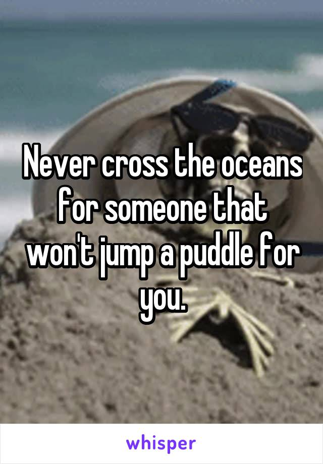 Never cross the oceans for someone that won't jump a puddle for you.