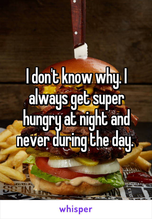 I don't know why. I always get super hungry at night and never during the day.