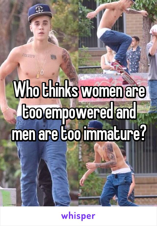 Who thinks women are too empowered and men are too immature?