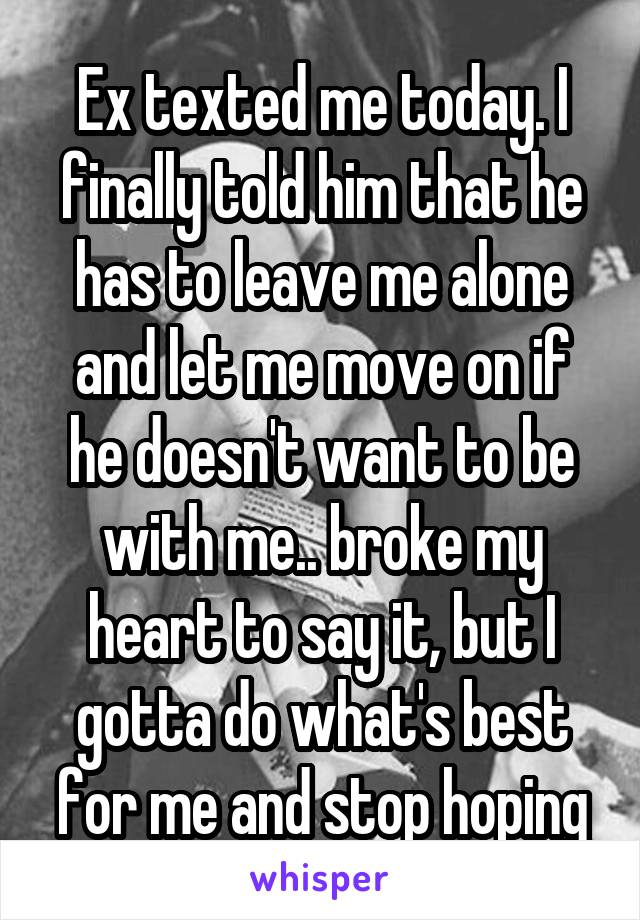 Ex texted me today. I finally told him that he has to leave me alone and let me move on if he doesn't want to be with me.. broke my heart to say it, but I gotta do what's best for me and stop hoping