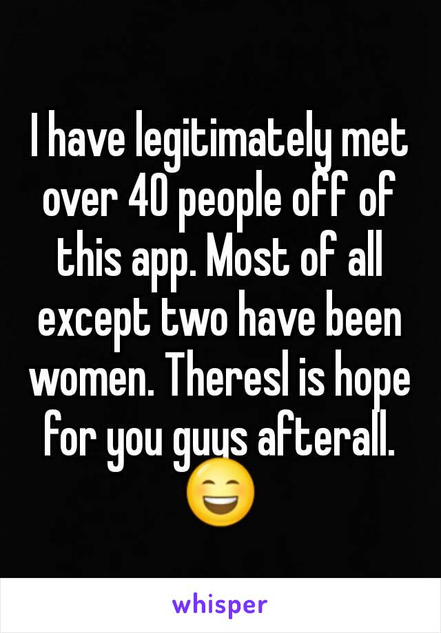 I have legitimately met over 40 people off of this app. Most of all except two have been women. Theresl is hope for you guys afterall. 😄