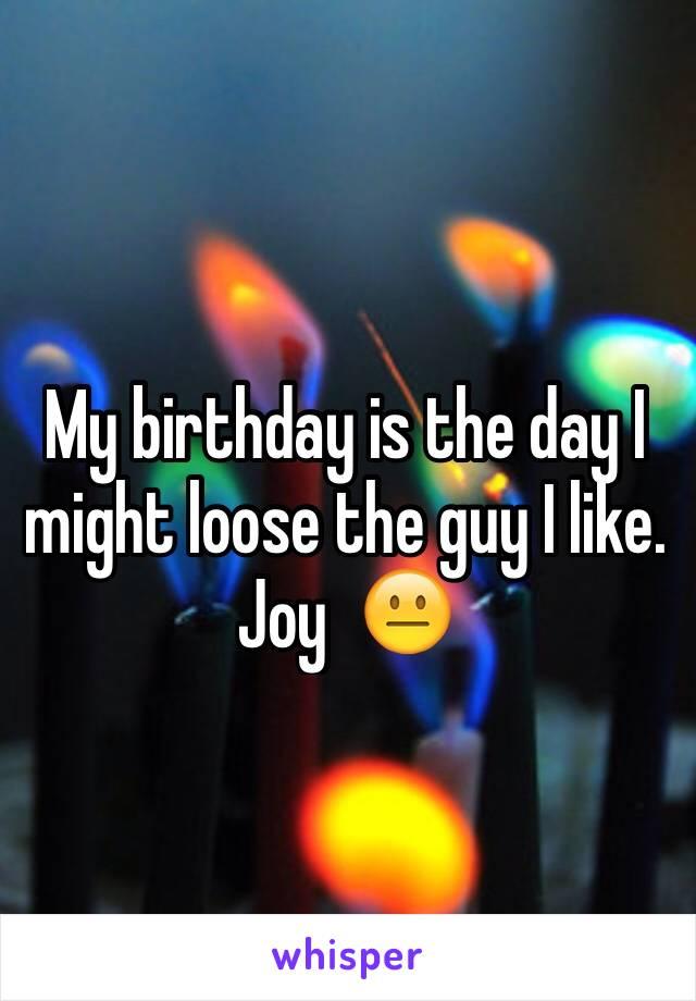 My birthday is the day I might loose the guy I like. Joy  😐