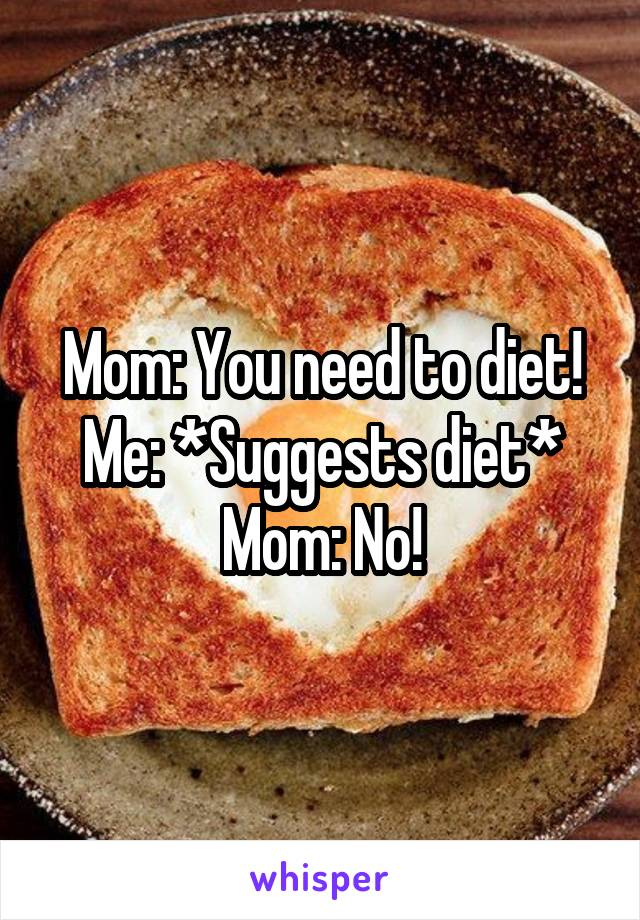 Mom: You need to diet! Me: *Suggests diet* Mom: No!