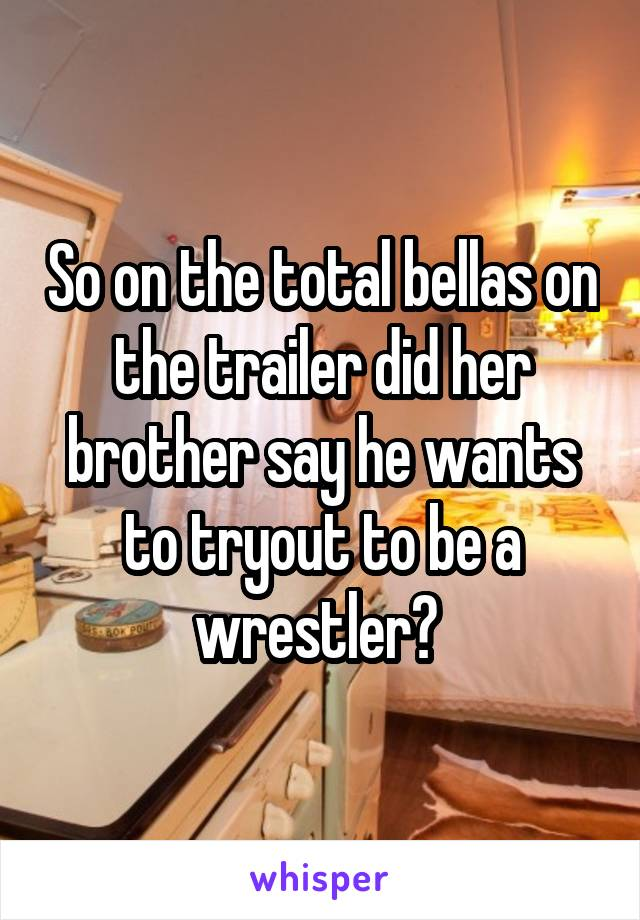 So on the total bellas on the trailer did her brother say he wants to tryout to be a wrestler?