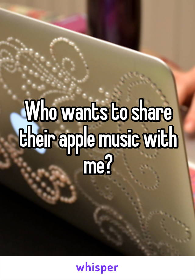 Who wants to share their apple music with me?