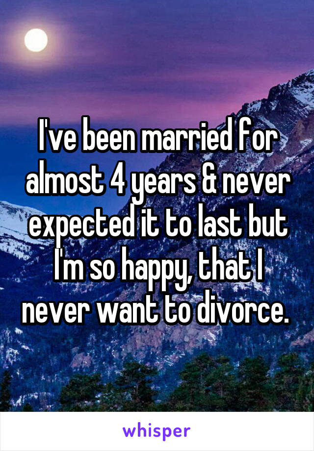 I've been married for almost 4 years & never expected it to last but I'm so happy, that I never want to divorce.
