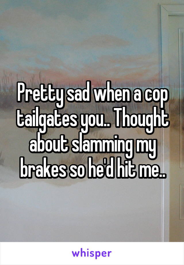 Pretty sad when a cop tailgates you.. Thought about slamming my brakes so he'd hit me..