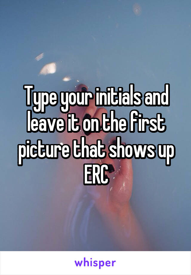 Type your initials and leave it on the first picture that shows up ERC