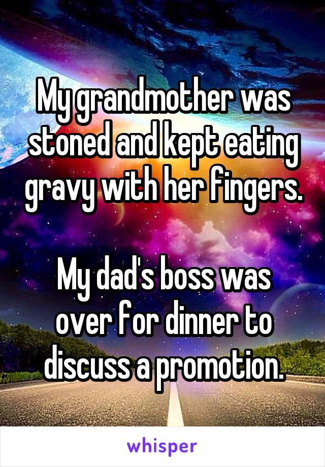 My grandmother was stoned and kept eating gravy with her fingers.  My dad's boss was over for dinner to discuss a promotion.