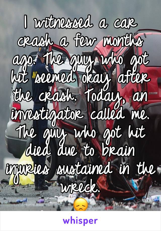 I witnessed a car crash a few months ago. The guy who got hit seemed okay after the crash. Today, an investigator called me. The guy who got hit died due to brain injuries sustained in the wreck.  😞