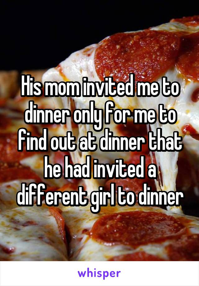 His mom invited me to dinner only for me to find out at dinner that he had invited a different girl to dinner