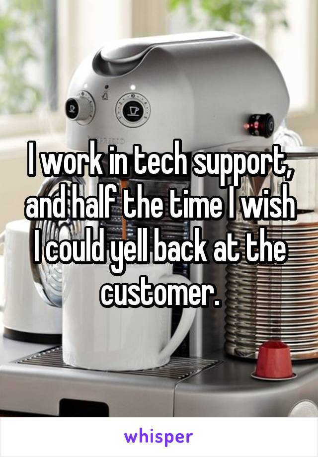 I work in tech support, and half the time I wish I could yell back at the customer.