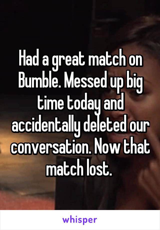 Had a great match on Bumble  Messed up big time today and