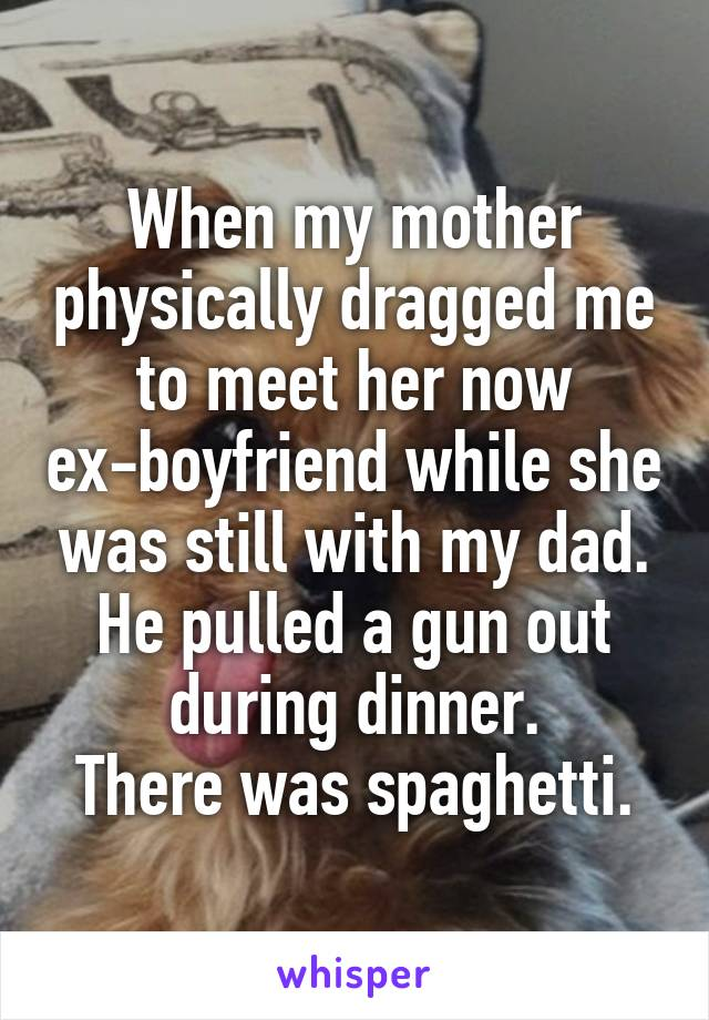 When my mother physically dragged me to meet her now ex-boyfriend while she was still with my dad. He pulled a gun out during dinner. There was spaghetti.