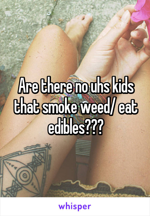 Are there no uhs kids that smoke weed/ eat edibles???