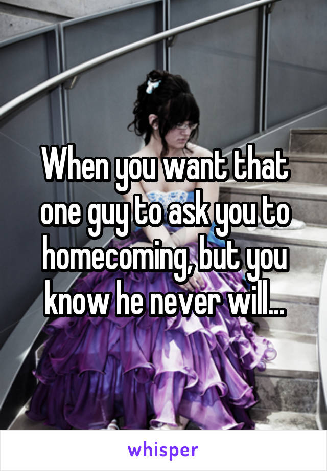 When you want that one guy to ask you to homecoming, but you know he never will...