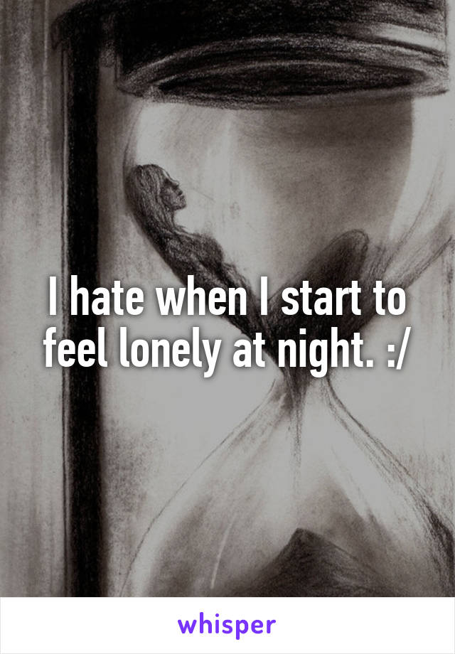 I hate when I start to feel lonely at night. :/