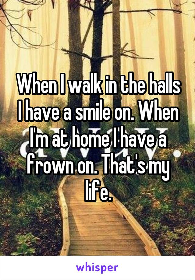 When I walk in the halls I have a smile on. When I'm at home I have a frown on. That's my life.