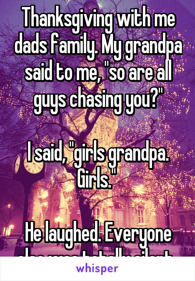"""Thanksgiving with me dads family. My grandpa said to me, """"so are all guys chasing you?""""  I said, """"girls grandpa. Girls.""""   He laughed. Everyone else was totally silent."""