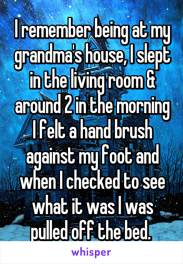 I remember being at my grandma's house, I slept in the living room & around 2 in the morning I felt a hand brush against my foot and when I checked to see what it was I was pulled off the bed.