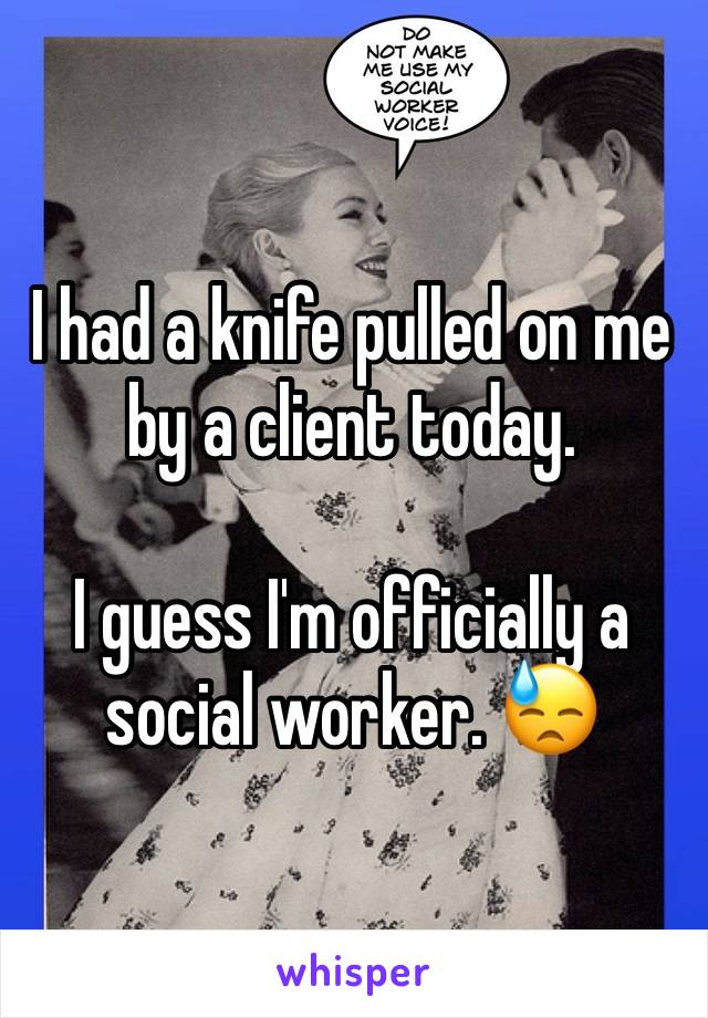 I had a knife pulled on me by a client today.   I guess I'm officially a social worker. 😓