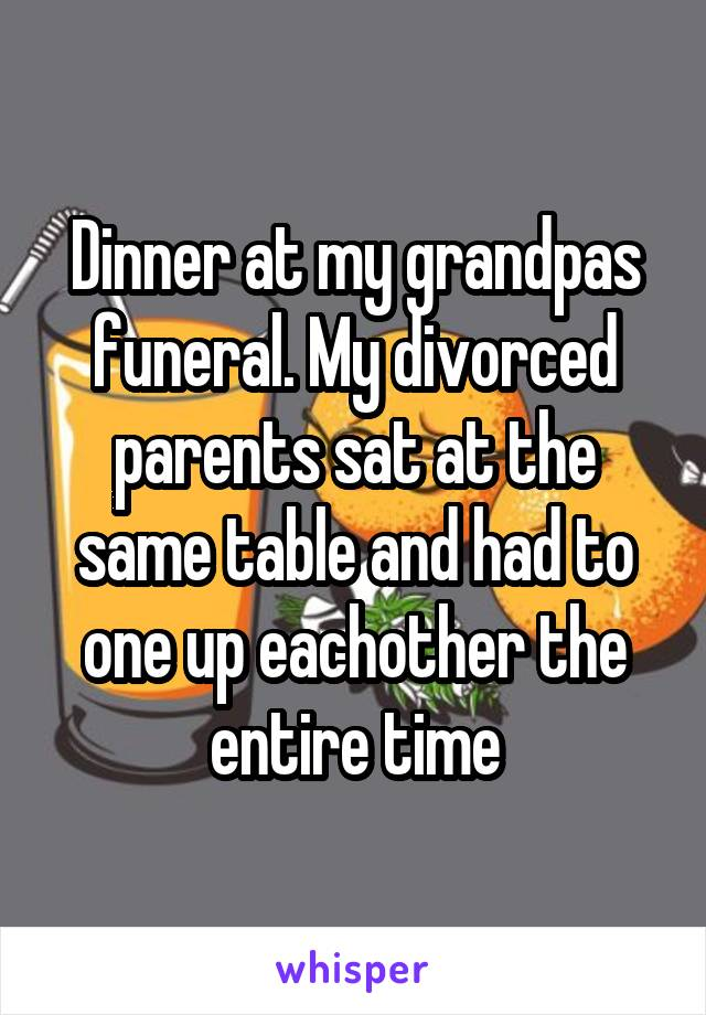 Dinner at my grandpas funeral. My divorced parents sat at the same table and had to one up eachother the entire time