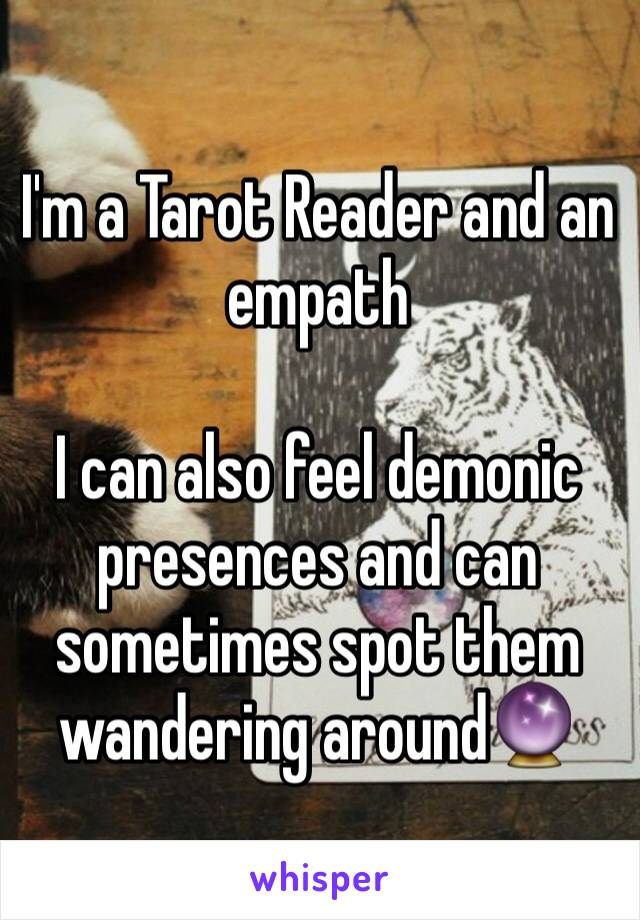 I'm a Tarot Reader and an empath  I can also feel demonic presences and can sometimes spot them wandering around🔮