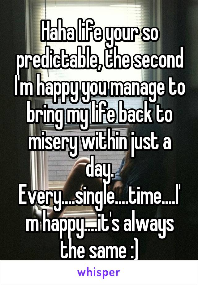 Haha life your so predictable, the second I'm happy you manage to bring my life back to misery within just a day. Every....single....time....I'm happy....it's always the same :)