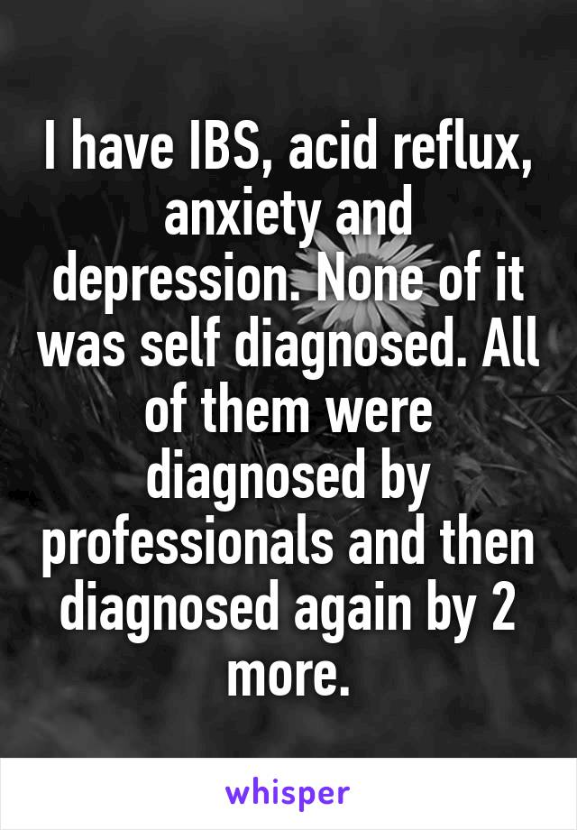 I have IBS, acid reflux, anxiety and depression. None of it was self diagnosed. All of them were diagnosed by professionals and then diagnosed again by 2 more.