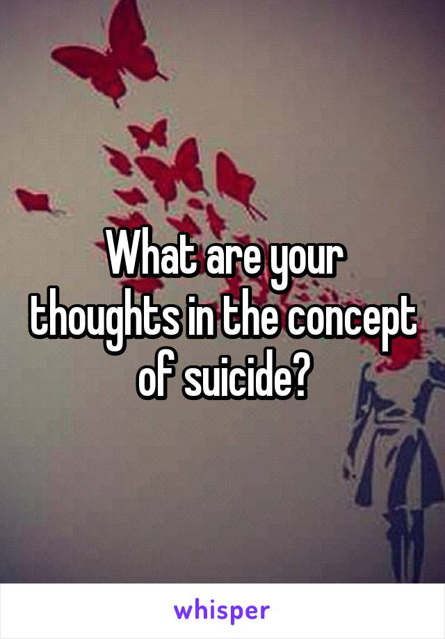 What are your thoughts in the concept of suicide?