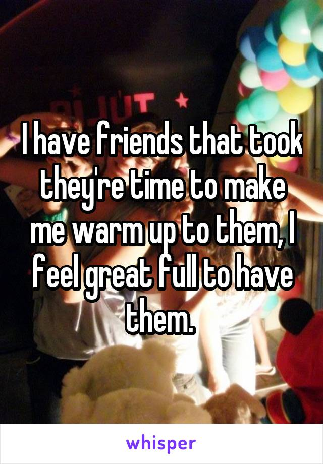 I have friends that took they're time to make me warm up to them, I feel great full to have them.