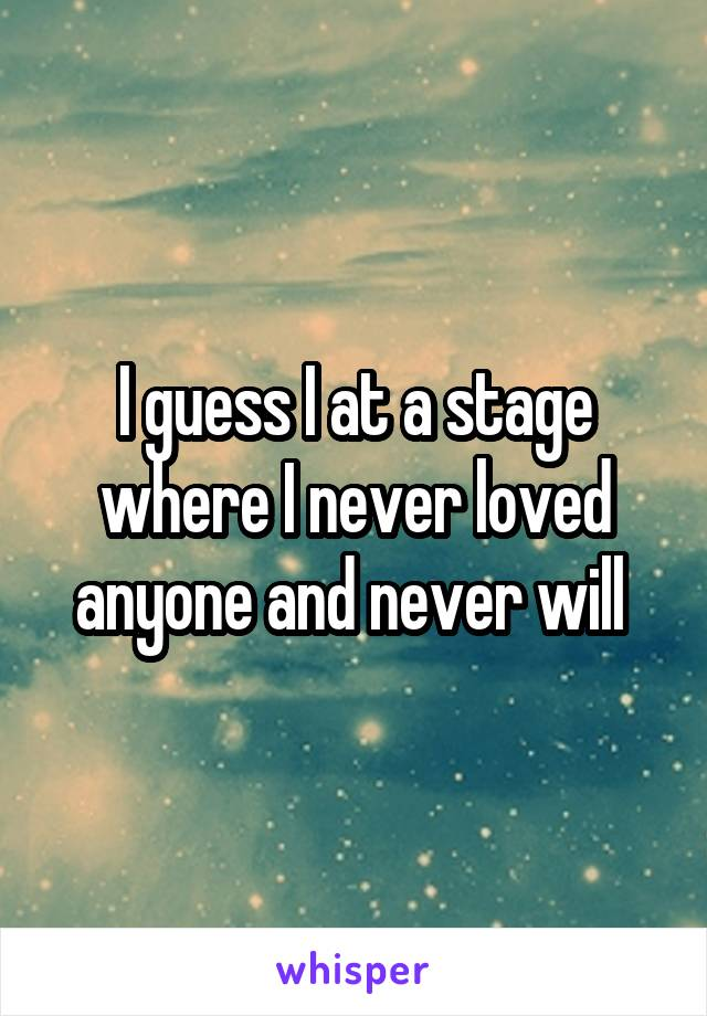I guess I at a stage where I never loved anyone and never will